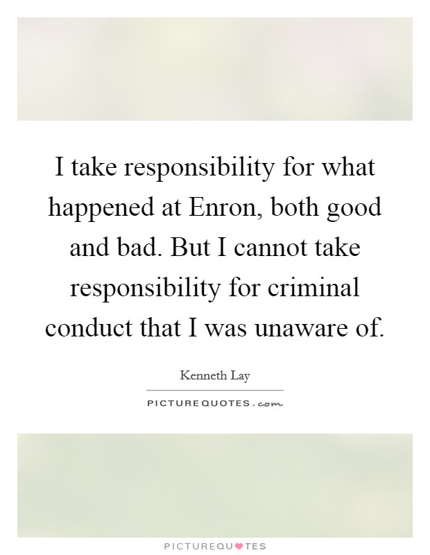 I take responsibility for what happened at Enron, both good and bad. But I cannot take responsibility for criminal conduct that I was unaware of Picture Quote #1