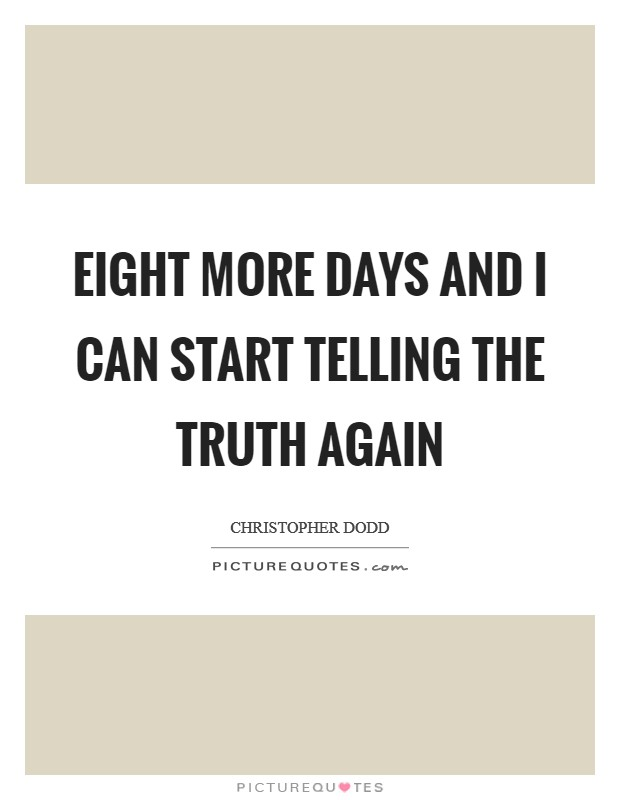 Eight more days and I can start telling the truth again Picture Quote #1