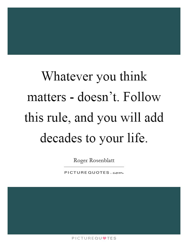 Whatever you think matters - doesn't. Follow this rule, and you will add decades to your life Picture Quote #1