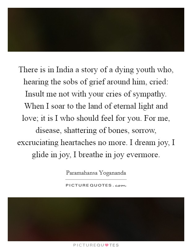 There is in India a story of a dying youth who, hearing the sobs of grief around him, cried: Insult me not with your cries of sympathy. When I soar to the land of eternal light and love; it is I who should feel for you. For me, disease, shattering of bones, sorrow, excruciating heartaches no more. I dream joy, I glide in joy, I breathe in joy evermore Picture Quote #1
