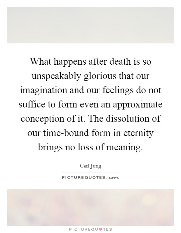 What happens after death is so unspeakably glorious that our imagination and our feelings do not suffice to form even an approximate conception of it. The dissolution of our time-bound form in eternity brings no loss of meaning Picture Quote #1