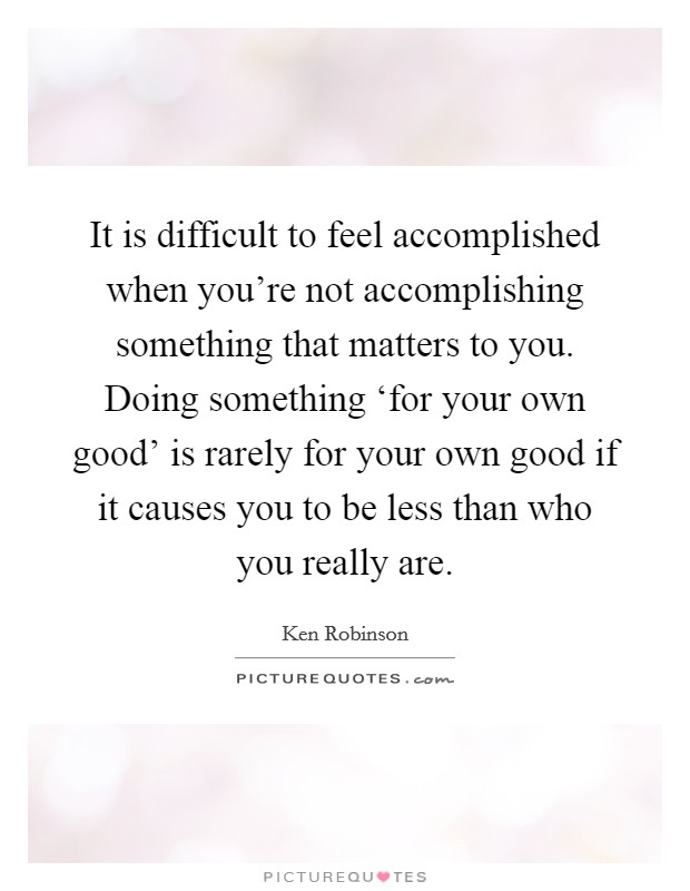 It is difficult to feel accomplished when you're not accomplishing something that matters to you. Doing something 'for your own good' is rarely for your own good if it causes you to be less than who you really are Picture Quote #1