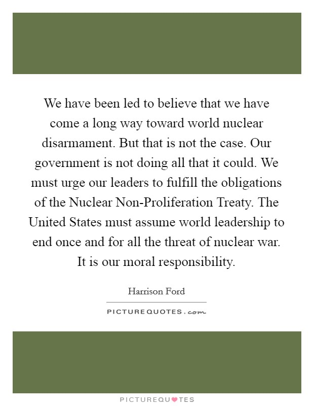 We have been led to believe that we have come a long way toward world nuclear disarmament. But that is not the case. Our government is not doing all that it could. We must urge our leaders to fulfill the obligations of the Nuclear Non-Proliferation Treaty. The United States must assume world leadership to end once and for all the threat of nuclear war. It is our moral responsibility Picture Quote #1