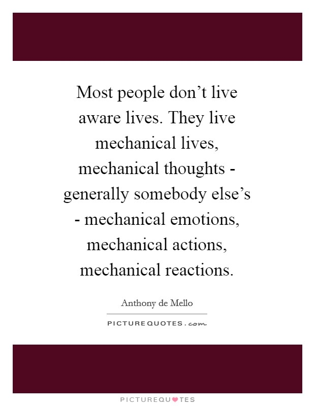 Most people don't live aware lives. They live mechanical lives, mechanical thoughts - generally somebody else's - mechanical emotions, mechanical actions, mechanical reactions Picture Quote #1