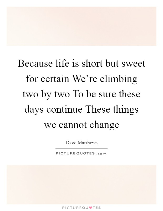 Because life is short but sweet for certain We're climbing two by two To be sure these days continue These things we cannot change Picture Quote #1