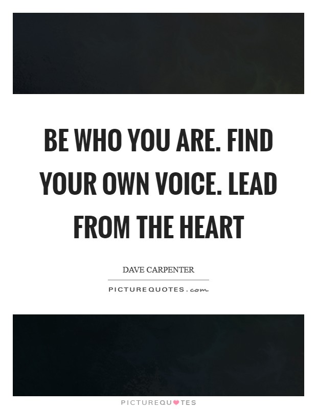 Be who you are. Find your own voice. Lead from the heart Picture Quote #1
