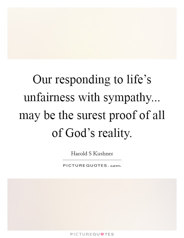 Our responding to life's unfairness with sympathy... may be the surest proof of all of God's reality Picture Quote #1