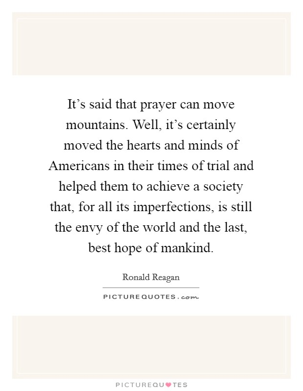 It's said that prayer can move mountains. Well, it's certainly moved the hearts and minds of Americans in their times of trial and helped them to achieve a society that, for all its imperfections, is still the envy of the world and the last, best hope of mankind Picture Quote #1