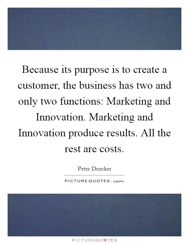 Because its purpose is to create a customer, the business has two and only two functions: Marketing and Innovation. Marketing and Innovation produce results. All the rest are costs Picture Quote #1