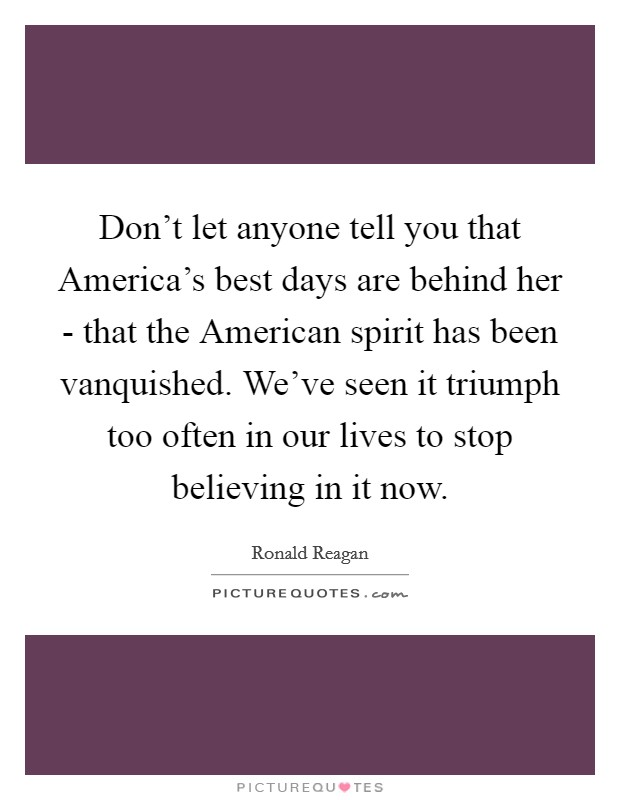 Don't let anyone tell you that America's best days are behind her - that the American spirit has been vanquished. We've seen it triumph too often in our lives to stop believing in it now Picture Quote #1