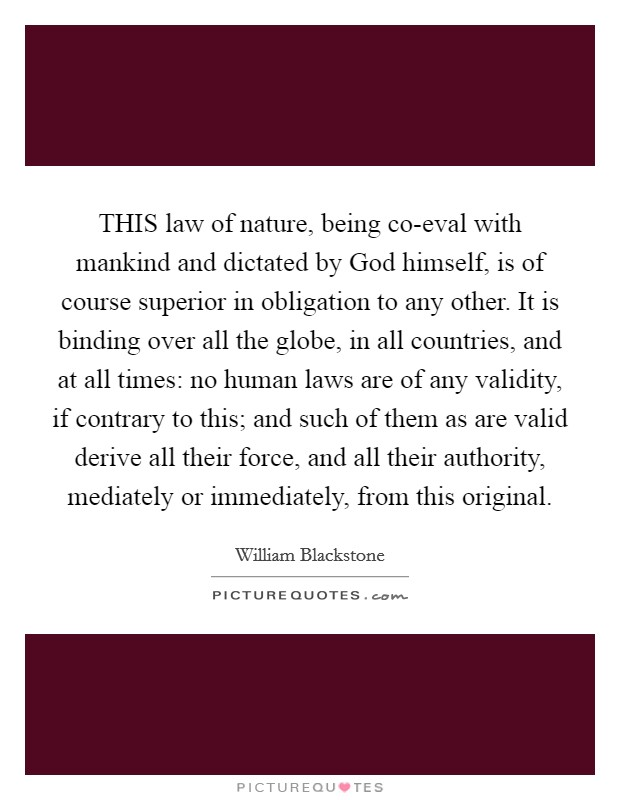 THIS law of nature, being co-eval with mankind and dictated by God himself, is of course superior in obligation to any other. It is binding over all the globe, in all countries, and at all times: no human laws are of any validity, if contrary to this; and such of them as are valid derive all their force, and all their authority, mediately or immediately, from this original Picture Quote #1