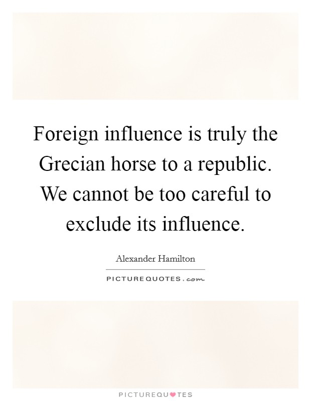 Foreign influence is truly the Grecian horse to a republic. We cannot be too careful to exclude its influence Picture Quote #1
