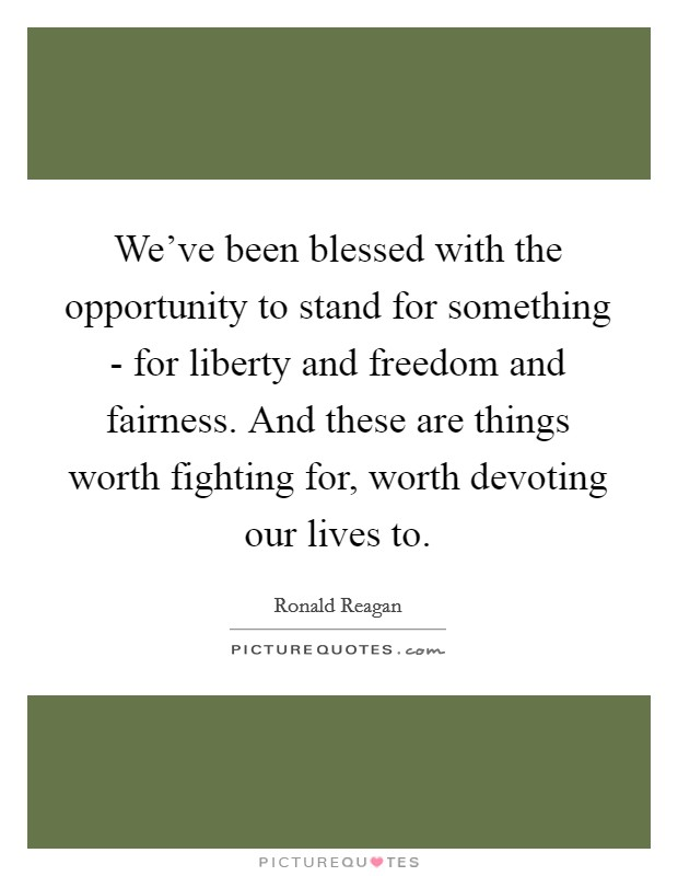 We've been blessed with the opportunity to stand for something - for liberty and freedom and fairness. And these are things worth fighting for, worth devoting our lives to Picture Quote #1