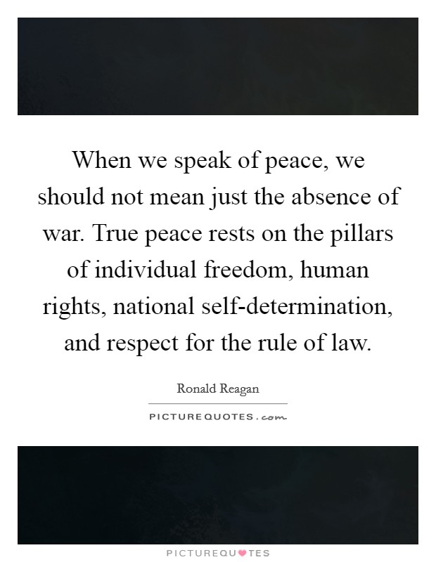 When we speak of peace, we should not mean just the absence of war. True peace rests on the pillars of individual freedom, human rights, national self-determination, and respect for the rule of law Picture Quote #1
