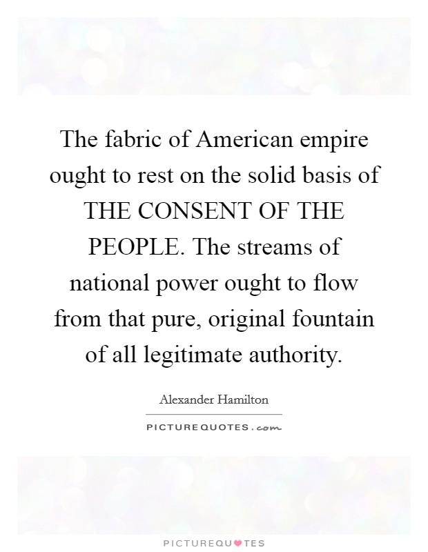 The fabric of American empire ought to rest on the solid basis of THE CONSENT OF THE PEOPLE. The streams of national power ought to flow from that pure, original fountain of all legitimate authority Picture Quote #1