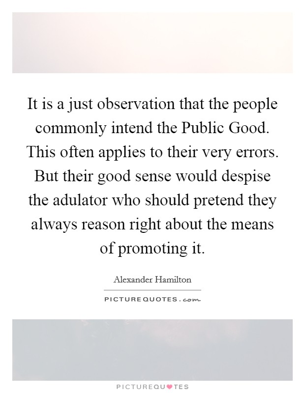 It is a just observation that the people commonly intend the Public Good. This often applies to their very errors. But their good sense would despise the adulator who should pretend they always reason right about the means of promoting it Picture Quote #1