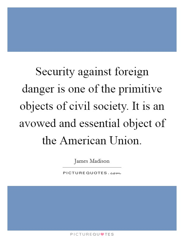 Security against foreign danger is one of the primitive objects of civil society. It is an avowed and essential object of the American Union Picture Quote #1