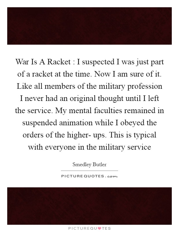 War Is A Racket : I suspected I was just part of a racket at the time. Now I am sure of it. Like all members of the military profession I never had an original thought until I left the service. My mental faculties remained in suspended animation while I obeyed the orders of the higher- ups. This is typical with everyone in the military service Picture Quote #1
