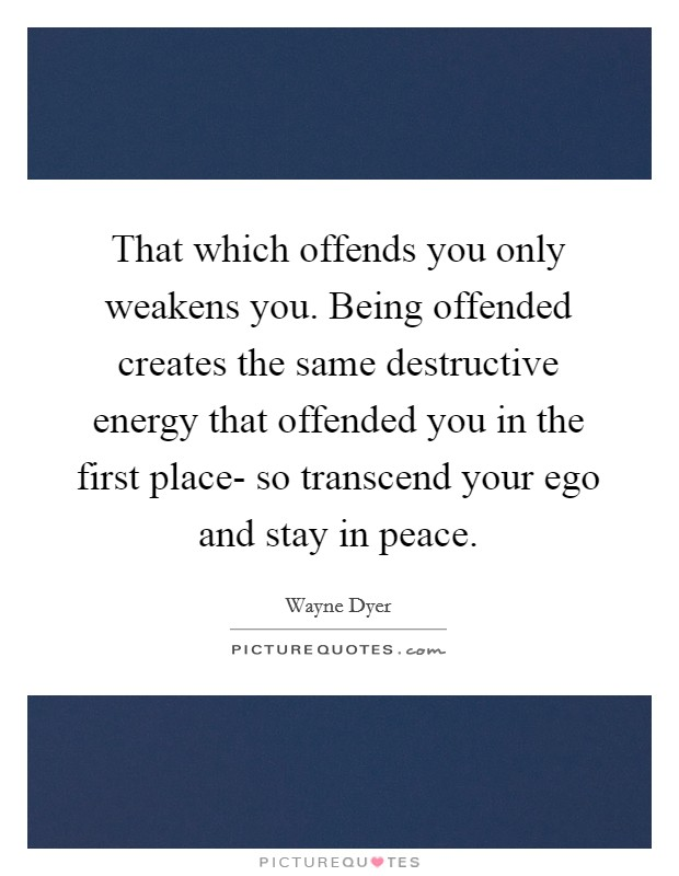 That which offends you only weakens you. Being offended creates the same destructive energy that offended you in the first place- so transcend your ego and stay in peace Picture Quote #1