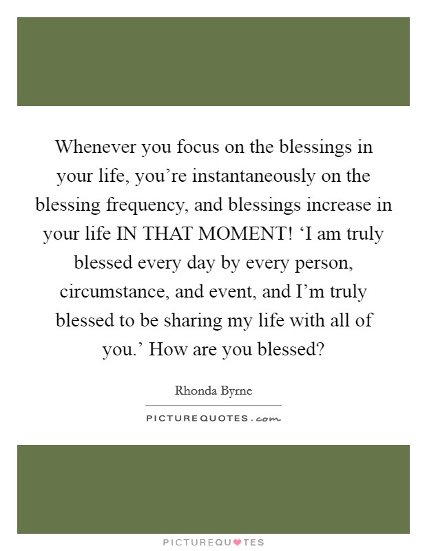 Whenever you focus on the blessings in your life, you're instantaneously on the blessing frequency, and blessings increase in your life IN THAT MOMENT! 'I am truly blessed every day by every person, circumstance, and event, and I'm truly blessed to be sharing my life with all of you.' How are you blessed? Picture Quote #1