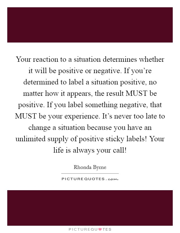 Your reaction to a situation determines whether it will be positive or negative. If you're determined to label a situation positive, no matter how it appears, the result MUST be positive. If you label something negative, that MUST be your experience. It's never too late to change a situation because you have an unlimited supply of positive sticky labels! Your life is always your call! Picture Quote #1
