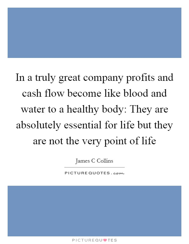 In a truly great company profits and cash flow become like blood and water to a healthy body: They are absolutely essential for life but they are not the very point of life Picture Quote #1