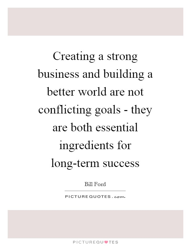 Creating a strong business and building a better world are not conflicting goals - they are both essential ingredients for long-term success Picture Quote #1
