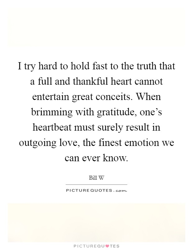 I try hard to hold fast to the truth that a full and thankful heart cannot entertain great conceits. When brimming with gratitude, one's heartbeat must surely result in outgoing love, the finest emotion we can ever know Picture Quote #1