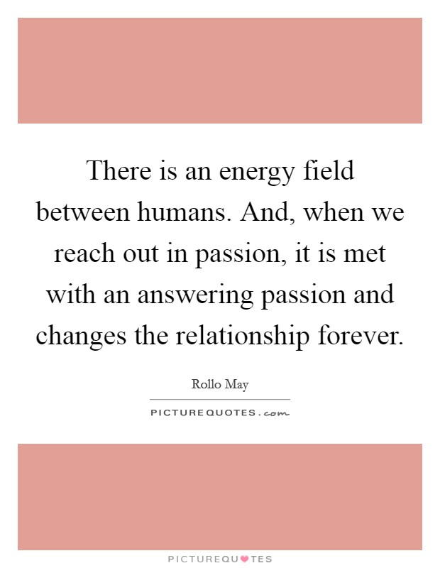 There is an energy field between humans. And, when we reach out in passion, it is met with an answering passion and changes the relationship forever Picture Quote #1