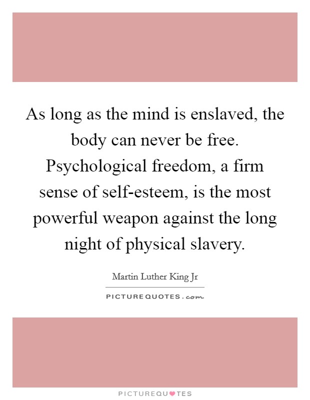As long as the mind is enslaved, the body can never be free. Psychological freedom, a firm sense of self-esteem, is the most powerful weapon against the long night of physical slavery Picture Quote #1