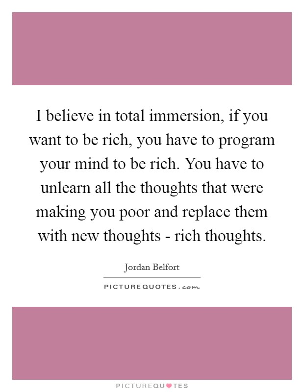 I believe in total immersion, if you want to be rich, you have to program your mind to be rich. You have to unlearn all the thoughts that were making you poor and replace them with new thoughts - rich thoughts Picture Quote #1
