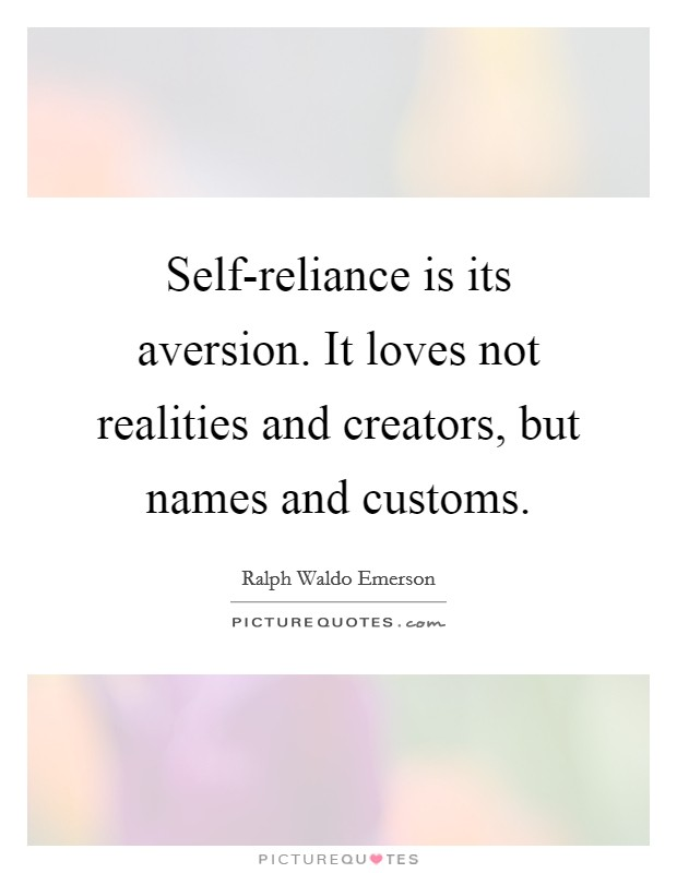Self-reliance is its aversion. It loves not realities and creators, but names and customs Picture Quote #1