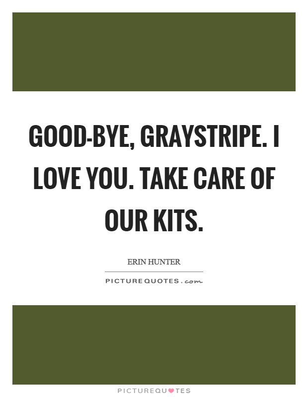 Good-bye, Graystripe. I love you. Take care of our kits Picture Quote #1