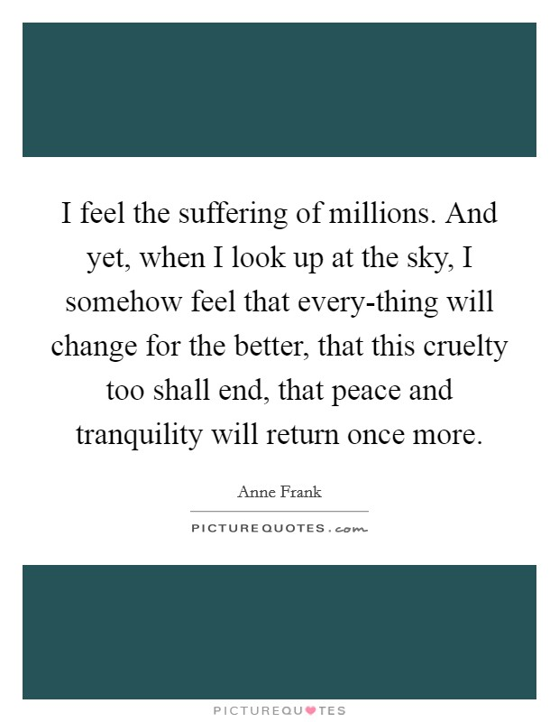 I feel the suffering of millions. And yet, when I look up at the sky, I somehow feel that every-thing will change for the better, that this cruelty too shall end, that peace and tranquility will return once more Picture Quote #1