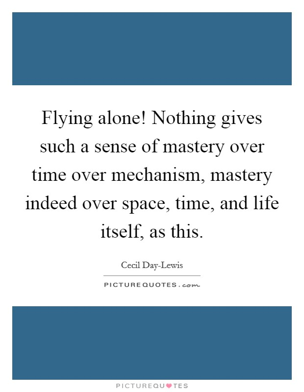 Flying alone! Nothing gives such a sense of mastery over time over mechanism, mastery indeed over space, time, and life itself, as this Picture Quote #1
