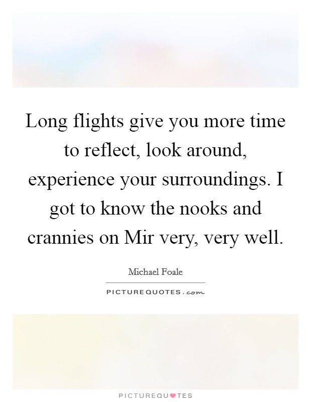 Long flights give you more time to reflect, look around, experience your surroundings. I got to know the nooks and crannies on Mir very, very well Picture Quote #1
