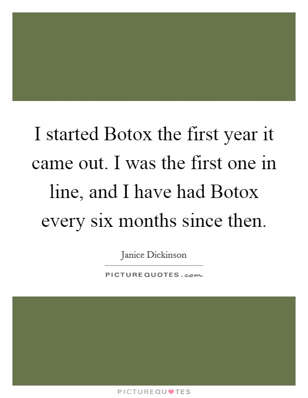 I started Botox the first year it came out. I was the first one in line, and I have had Botox every six months since then Picture Quote #1