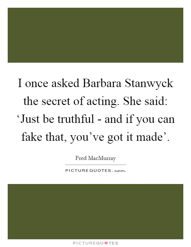 I once asked Barbara Stanwyck the secret of acting. She said: 'Just be truthful - and if you can fake that, you've got it made' Picture Quote #1