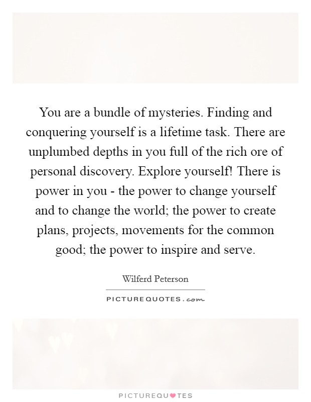 You are a bundle of mysteries. Finding and conquering yourself is a lifetime task. There are unplumbed depths in you full of the rich ore of personal discovery. Explore yourself! There is power in you - the power to change yourself and to change the world; the power to create plans, projects, movements for the common good; the power to inspire and serve Picture Quote #1