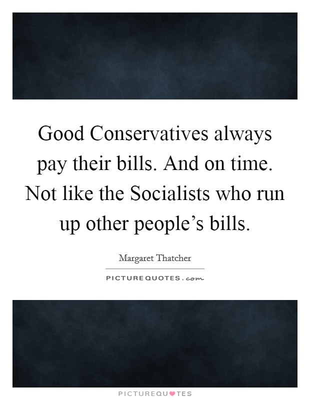 Good Conservatives always pay their bills. And on time. Not like the Socialists who run up other people's bills Picture Quote #1
