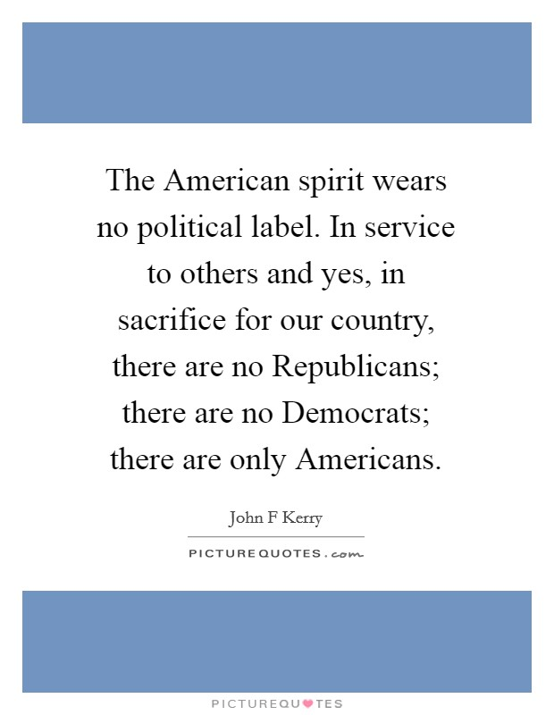 The American spirit wears no political label. In service to others and yes, in sacrifice for our country, there are no Republicans; there are no Democrats; there are only Americans Picture Quote #1