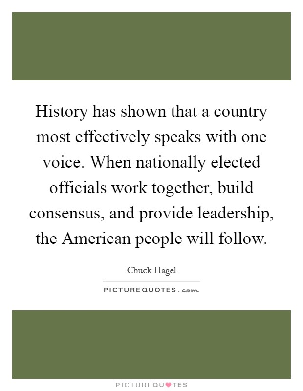 History has shown that a country most effectively speaks with one voice. When nationally elected officials work together, build consensus, and provide leadership, the American people will follow Picture Quote #1