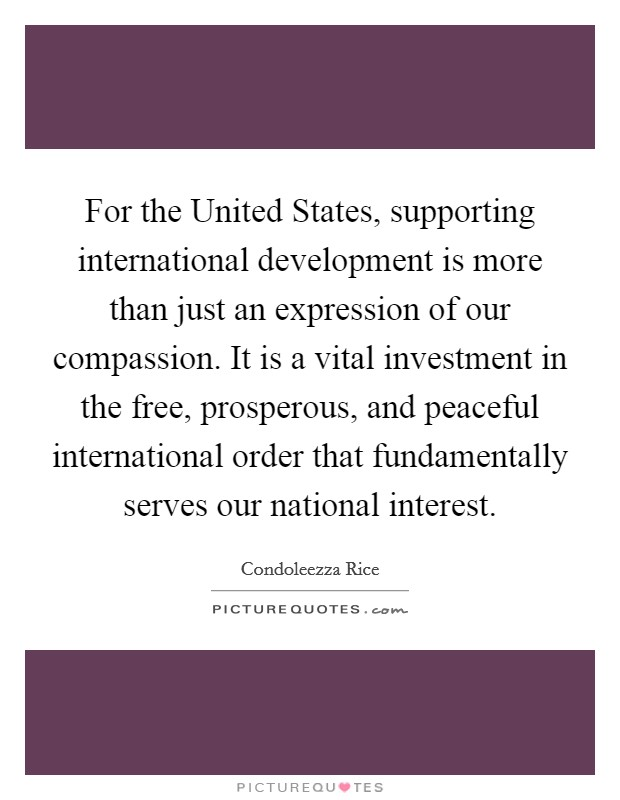 For the United States, supporting international development is more than just an expression of our compassion. It is a vital investment in the free, prosperous, and peaceful international order that fundamentally serves our national interest Picture Quote #1