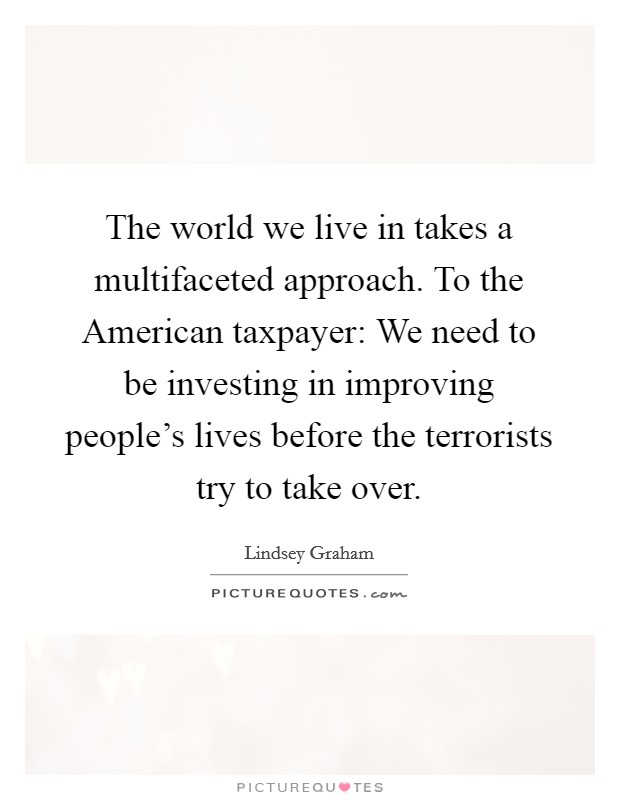 The world we live in takes a multifaceted approach. To the American taxpayer: We need to be investing in improving people's lives before the terrorists try to take over Picture Quote #1