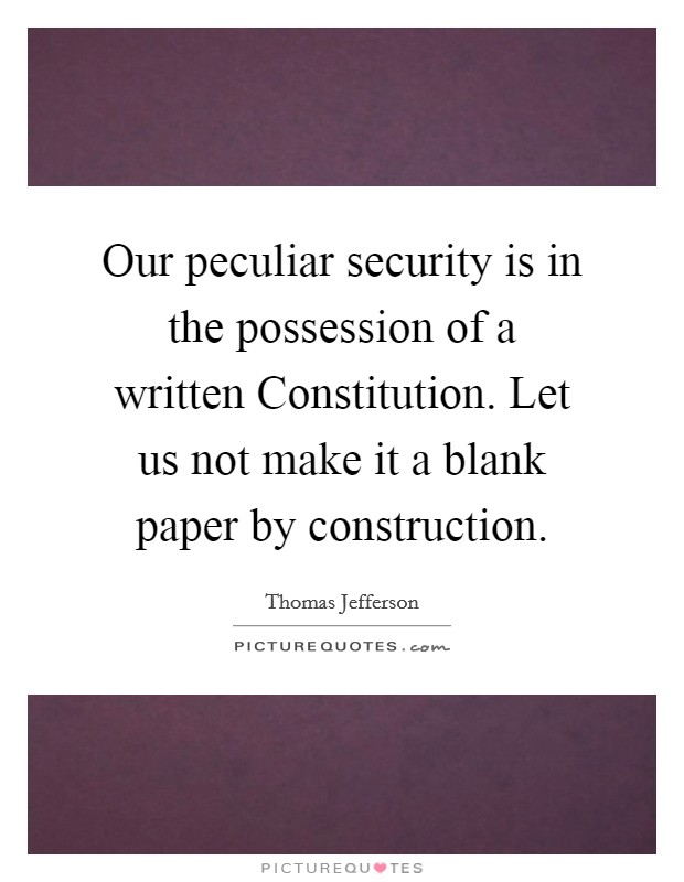 Our peculiar security is in the possession of a written Constitution. Let us not make it a blank paper by construction Picture Quote #1