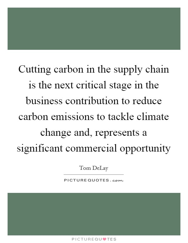 Cutting carbon in the supply chain is the next critical stage in the business contribution to reduce carbon emissions to tackle climate change and, represents a significant commercial opportunity Picture Quote #1