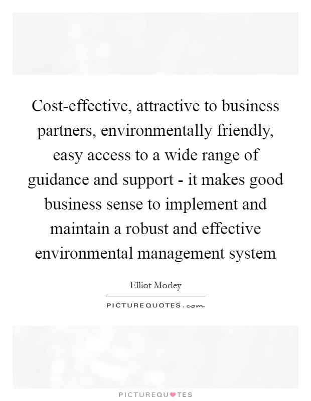 Cost-effective, attractive to business partners, environmentally friendly, easy access to a wide range of guidance and support - it makes good business sense to implement and maintain a robust and effective environmental management system Picture Quote #1
