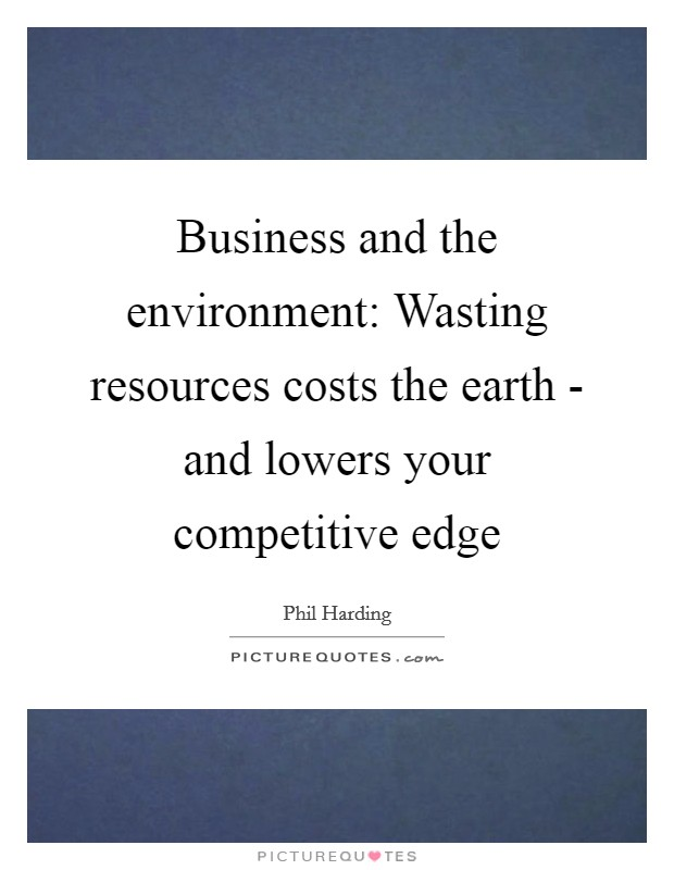 Business and the environment: Wasting resources costs the earth - and lowers your competitive edge Picture Quote #1