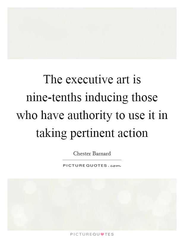The executive art is nine-tenths inducing those who have authority to use it in taking pertinent action Picture Quote #1
