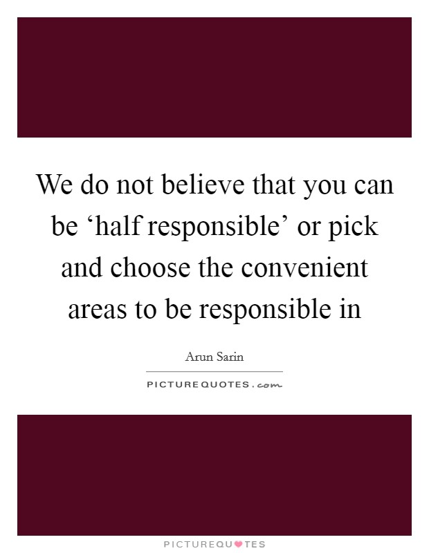 We do not believe that you can be 'half responsible' or pick and choose the convenient areas to be responsible in Picture Quote #1